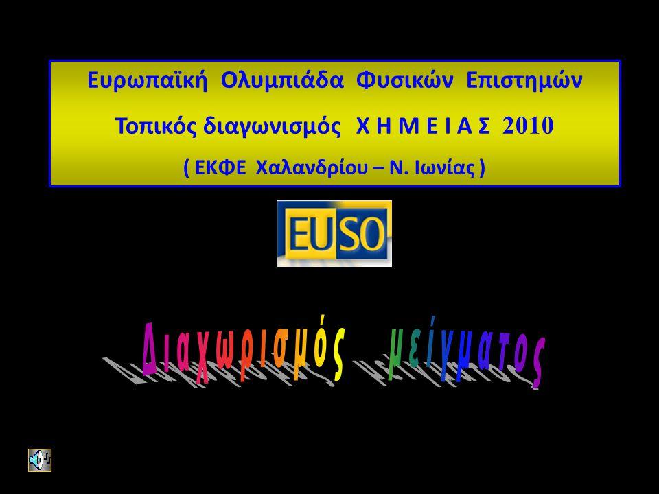 Ευρωπαϊκή Ολυμπιάδα Φυσικών Επιστημών Τοπικός διαγωνισμός Χ Η Μ Ε Ι Α Σ 2010 ( ΕΚΦΕ Χαλανδρίου – Ν.