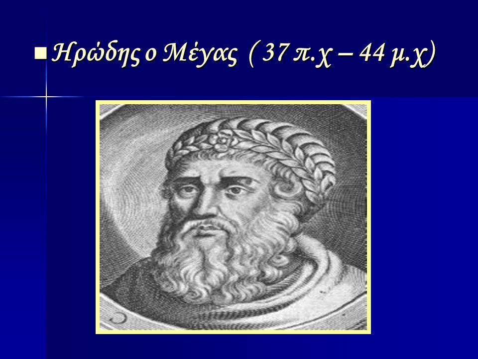 Ηρώδης ο Μέγας ( 37 π.χ – 44 μ.χ) Ηρώδης ο Μέγας ( 37 π.χ – 44 μ.χ)