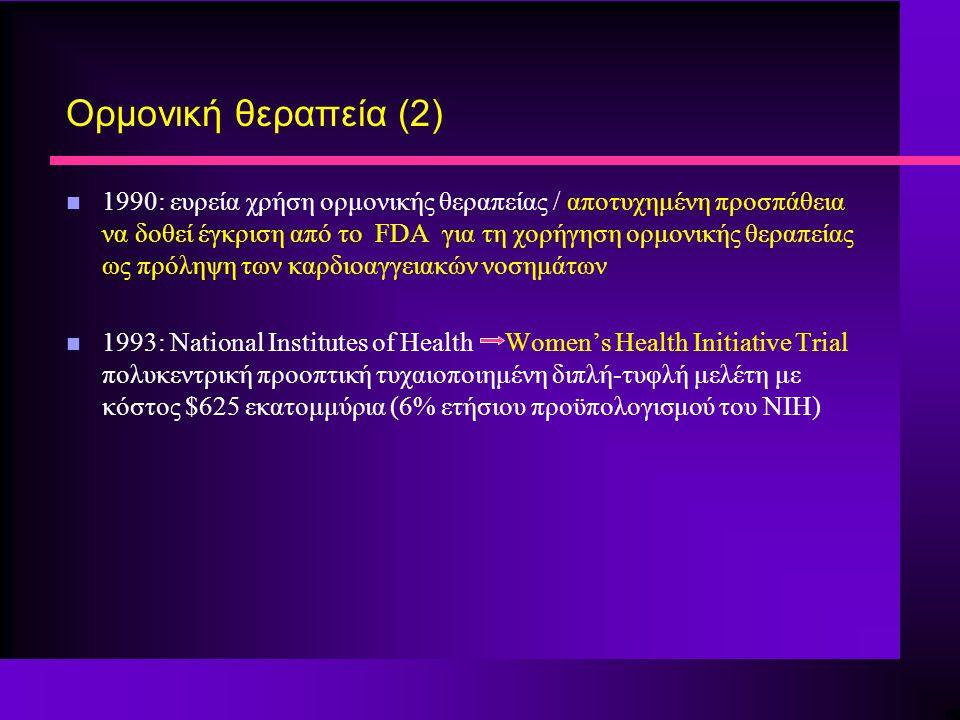 Ορμονική θεραπεία (2) n 1990: ευρεία χρήση ορμονικής θεραπείας / αποτυχημένη προσπάθεια να δοθεί έγκριση από το FDA για τη χορήγηση ορμονικής θεραπείας ως πρόληψη των καρδιοαγγειακών νοσημάτων n 1993: National Institutes of Health Women's Health Initiative Trial πολυκεντρική προοπτική τυχαιοποιημένη διπλή-τυφλή μελέτη με κόστος $625 εκατομμύρια (6% ετήσιου προϋπολογισμού του NIH)