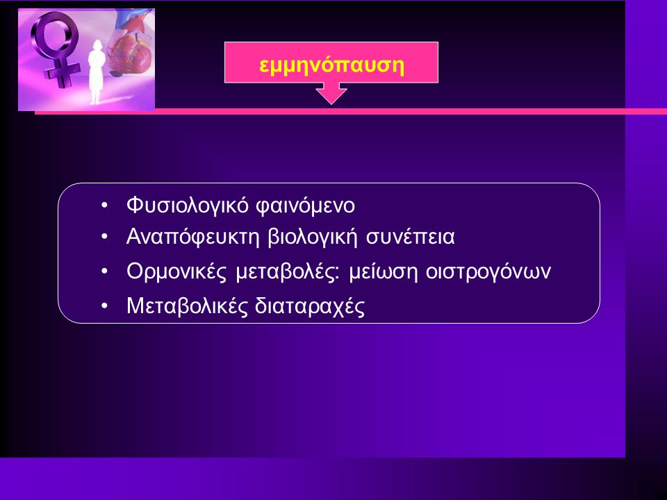 εμμηνόπαυση Φυσιολογικό φαινόμενο Αναπόφευκτη βιολογική συνέπεια Ορμονικές μεταβολές: μείωση οιστρογόνων Μεταβολικές διαταραχές