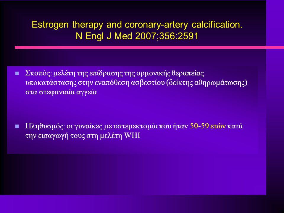 Estrogen therapy and coronary-artery calcification. N Engl J Med 2007;356:2591 n Σκοπός: μελέτη της επίδρασης της ορμονικής θεραπείας υποκατάστασης στ