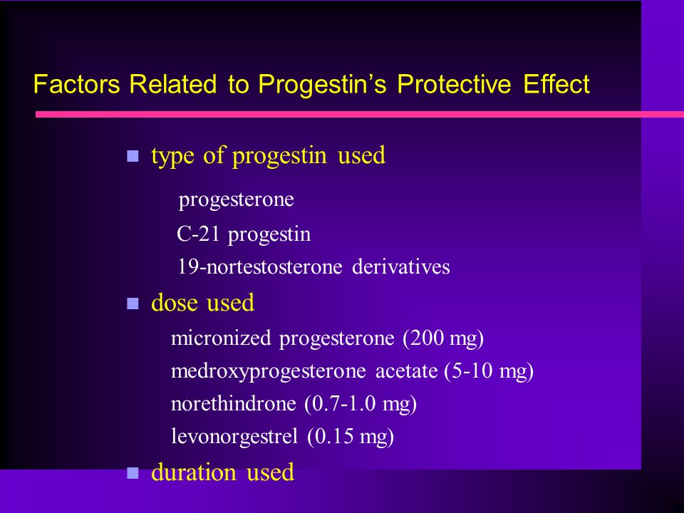 Factors Related to Progestin's Protective Effect n type of progestin used progesterone C-21 progestin 19-nortestosterone derivatives n dose used micro