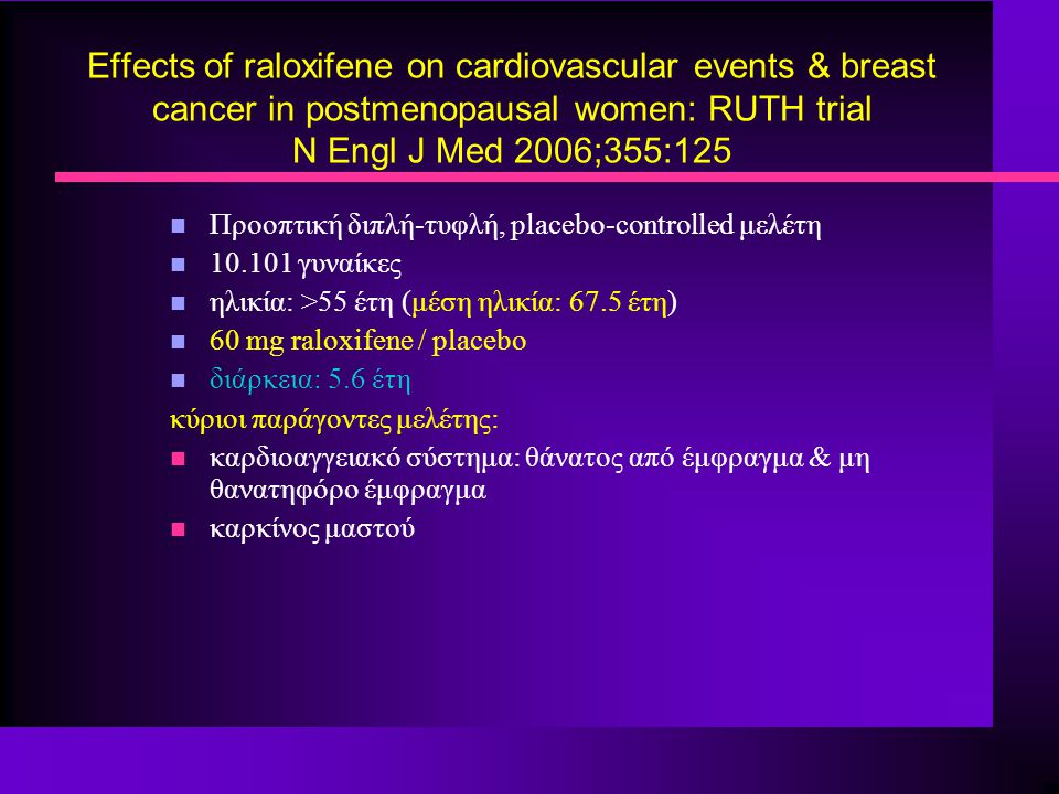 Effects of raloxifene on cardiovascular events & breast cancer in postmenopausal women: RUTH trial N Engl J Med 2006;355:125 n Προοπτική διπλή-τυφλή,