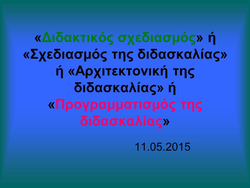«Διδακτικός σχεδιασμός» ή «Σχεδιασμός της διδασκαλίας» ή «Αρχιτεκτονική της διδασκαλίας» ή «Προγραμματισμός της διδασκαλίας» 11.05.2015