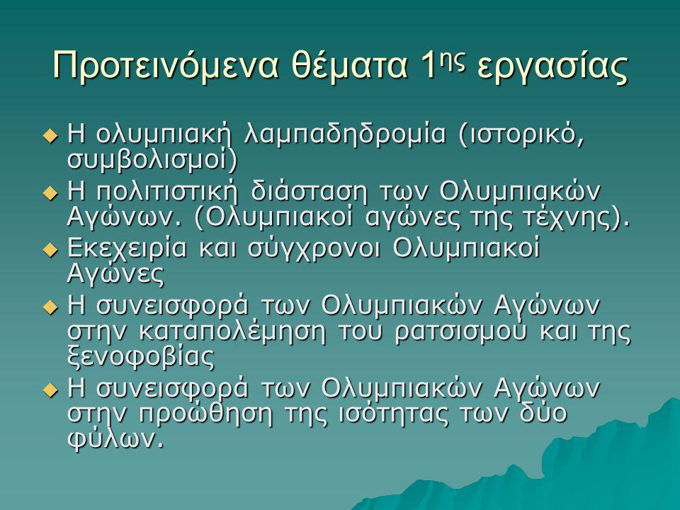 Προτεινόμενα θέματα 1 ης εργασίας  Η ολυμπιακή λαμπαδηδρομία (ιστορικό, συμβολισμοί)  Η πολιτιστική διάσταση των Ολυμπιακών Αγώνων. (Ολυμπιακοί αγών