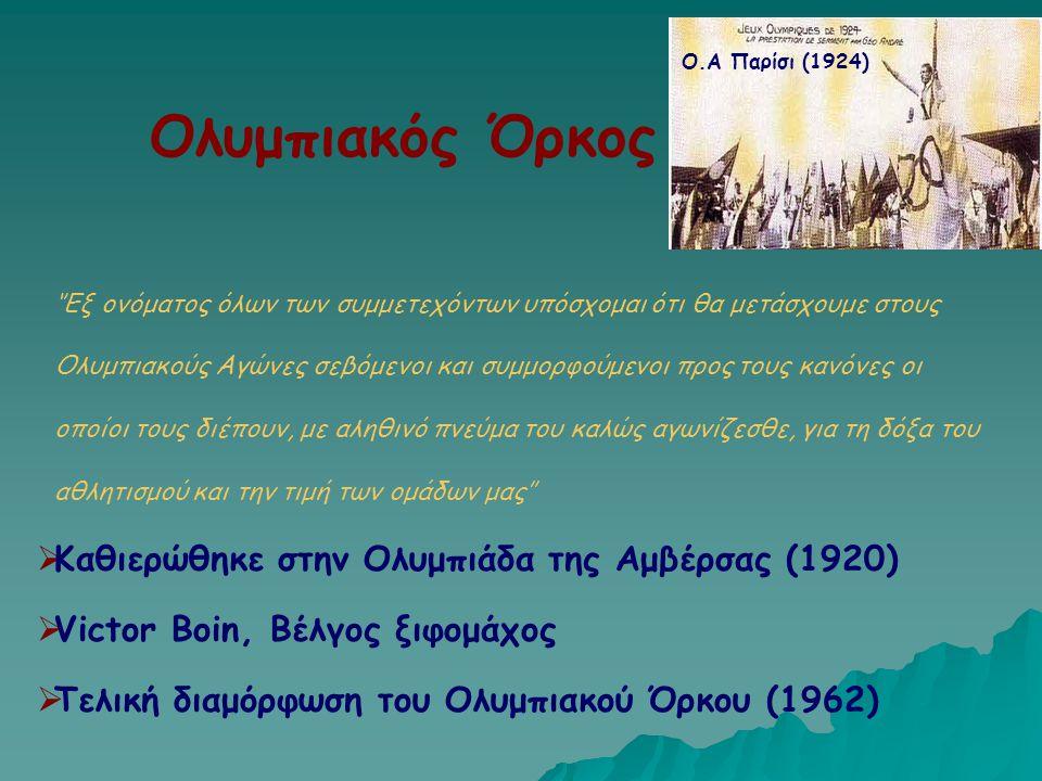 Ολυμπιακός Όρκος  Καθιερώθηκε στην Ολυμπιάδα της Αμβέρσας (1920)  Victor Boin, Βέλγος ξιφομάχος  Τελική διαμόρφωση του Ολυμπιακού Όρκου (1962) ''Εξ
