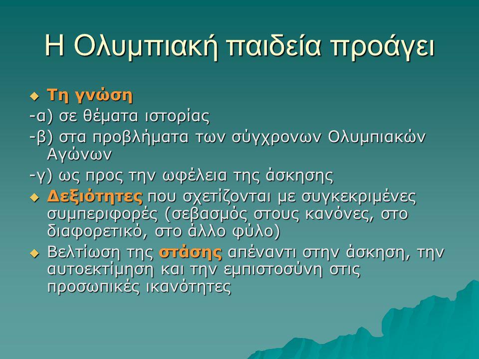 Η Ολυμπιακή παιδεία προάγει  Τη γνώση -α) σε θέματα ιστορίας -β) στα προβλήματα των σύγχρονων Ολυμπιακών Αγώνων -γ) ως προς την ωφέλεια της άσκησης 