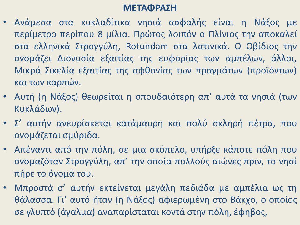 ΜΕΤΑΦΡΑΣΗ Ανάμεσα στα κυκλαδίτικα νησιά ασφαλής είναι η Νάξος με περίμετρο περίπου 8 μίλια. Πρώτος λοιπόν ο Πλίνιος την αποκαλεί στα ελληνικά Στρογγύλ