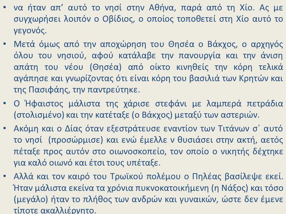 να ήταν απ' αυτό το νησί στην Αθήνα, παρά από τη Χίο. Ας με συγχωρήσει λοιπόν ο Οβίδιος, ο οποίος τοποθετεί στη Χίο αυτό το γεγονός. Μετά όμως από την