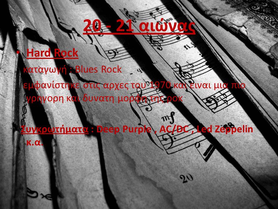 20 - 21 αιώνας Hard Rock καταγωγή : Blues Rock εμφανίστηκε στις αρχες του 1970 και ειναι μια πιο γρηγορη και δυνατη μορφη της ροκ Συγκρωτήματα : Deep Purple, AC/DC, Led Zeppelin κ.α.
