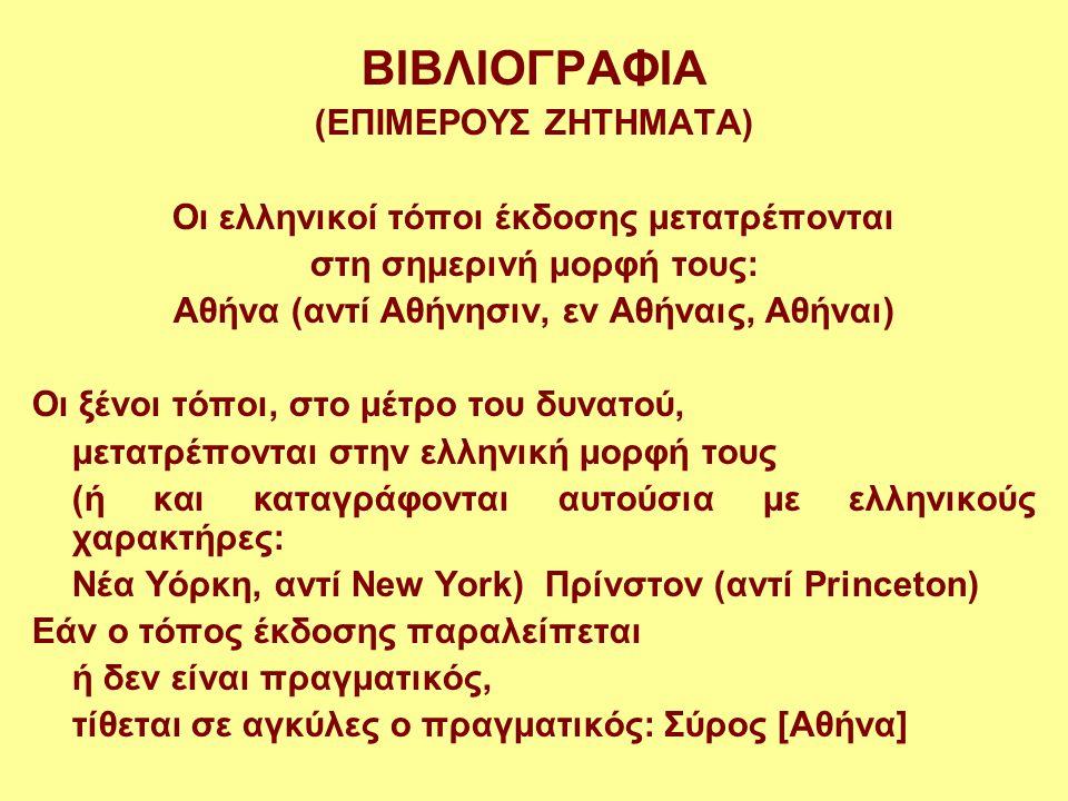 ΒΙΒΛΙΟΓΡΑΦΙΑ (ΕΠΙΜΕΡΟΥΣ ΖΗΤΗΜΑΤΑ) Οι ελληνικοί τόποι έκδοσης μετατρέπονται στη σημερινή μορφή τους: Αθήνα (αντί Αθήνησιν, εν Αθήναις, Αθήναι) Οι ξένοι