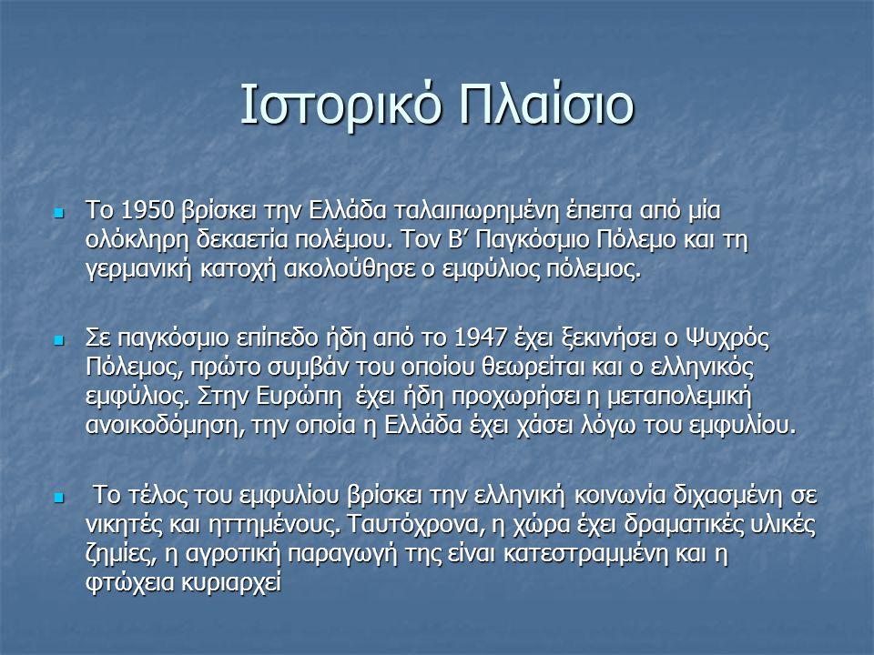 Ιστορικό Πλαίσιο Το 1950 βρίσκει την Ελλάδα ταλαιπωρημένη έπειτα από μία ολόκληρη δεκαετία πολέμου. Τον Β' Παγκόσμιο Πόλεμο και τη γερμανική κατοχή ακ