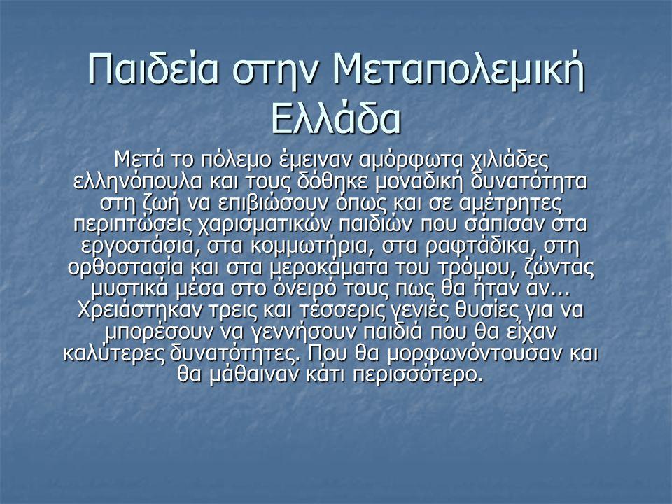 Παιδεία στην Μεταπολεμική Ελλάδα Mετά το πόλεμο έμειναν αμόρφωτα χιλιάδες ελληνόπουλα και τους δόθηκε μοναδική δυνατότητα στη ζωή να επιβιώσουν όπως και σε αμέτρητες περιπτώσεις χαρισματικών παιδιών που σάπισαν στα εργοστάσια, στα κομμωτήρια, στα ραφτάδικα, στη ορθοστασία και στα μεροκάματα του τρόμου, ζώντας μυστικά μέσα στο όνειρό τους πως θα ήταν αν...