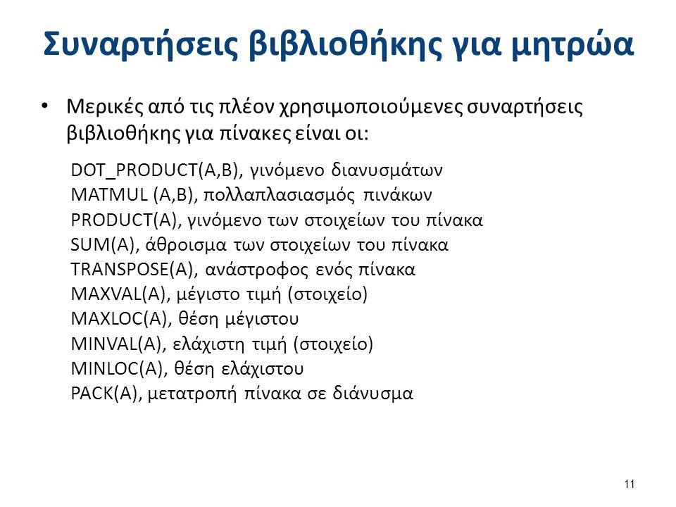 Συναρτήσεις βιβλιοθήκης για μητρώα Μερικές από τις πλέον χρησιμοποιούμενες συναρτήσεις βιβλιοθήκης για πίνακες είναι οι: DOT_PRODUCT(A,B), γινόμενο διανυσμάτων MATMUL (A,B), πολλαπλασιασμός πινάκων PRODUCT(A), γινόμενο των στοιχείων του πίνακα SUM(A), άθροισμα των στοιχείων του πίνακα TRANSPOSE(A), ανάστροφος ενός πίνακα MAXVAL(A), μέγιστο τιμή (στοιχείο) MAXLOC(A), θέση μέγιστου MINVAL(A), ελάχιστη τιμή (στοιχείο) MINLOC(A), θέση ελάχιστου PACK(A), μετατροπή πίνακα σε διάνυσμα 11