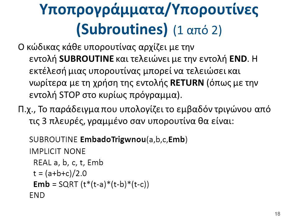 Υποπρογράμματα/Υπορουτίνες (Subroutines) (1 από 2) Ο κώδικας κάθε υπορουτίνας αρχίζει με την εντολή SUBROUTINE και τελειώνει με την εντολή END.