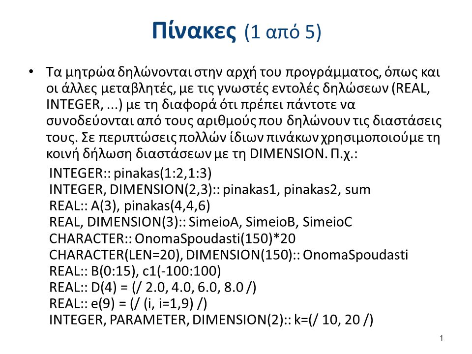 Πίνακες (1 από 5) Τα μητρώα δηλώνονται στην αρχή του προγράμματος, όπως και οι άλλες μεταβλητές, με τις γνωστές εντολές δηλώσεων (REAL, INTEGER,...) με τη διαφορά ότι πρέπει πάντοτε να συνοδεύονται από τους αριθμούς που δηλώνουν τις διαστάσεις τους.