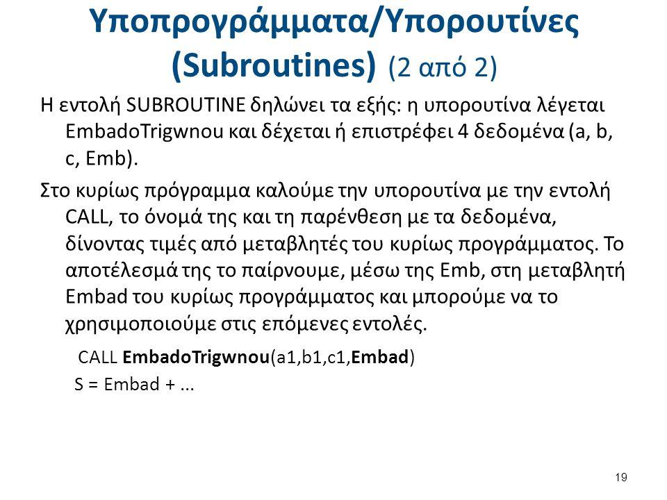 Υποπρογράμματα/Υπορουτίνες (Subroutines) (2 από 2) Η εντολή SUBROUTINE δηλώνει τα εξής: η υπορουτίνα λέγεται EmbadoTrigwnou και δέχεται ή επιστρέφει 4 δεδομένα (a, b, c, Emb).