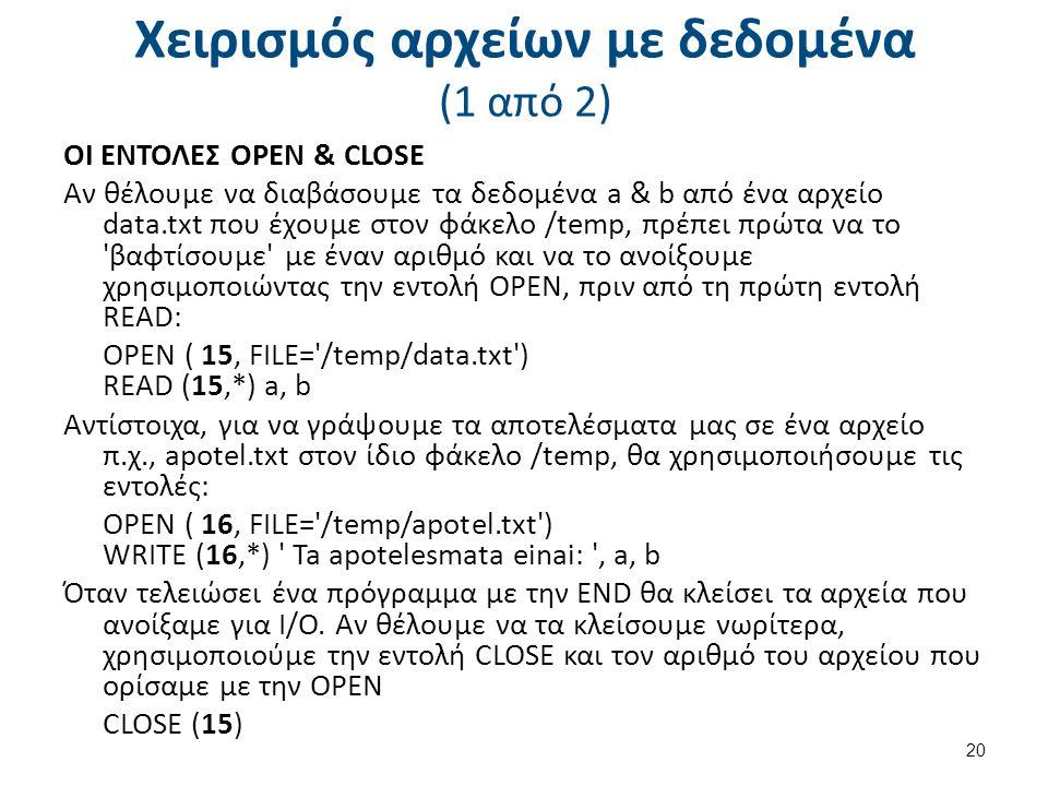 Χειρισμός αρχείων με δεδομένα (1 από 2) ΟΙ ΕΝΤΟΛΕΣ OPEN & CLOSE Αν θέλουμε να διαβάσουμε τα δεδομένα a & b από ένα αρχείο data.txt που έχουμε στον φάκελο /temp, πρέπει πρώτα να το βαφτίσουμε με έναν αριθμό και να το ανοίξουμε χρησιμοποιώντας την εντολή OPEN, πριν από τη πρώτη εντολή READ: OPEN ( 15, FILE= /temp/data.txt ) READ (15,*) a, b Αντίστοιχα, για να γράψουμε τα αποτελέσματα μας σε ένα αρχείο π.χ., apotel.txt στον ίδιο φάκελο /temp, θα χρησιμοποιήσουμε τις εντολές: OPEN ( 16, FILE= /temp/apotel.txt ) WRITE (16,*) Ta apotelesmata einai: , a, b Όταν τελειώσει ένα πρόγραμμα με την END θα κλείσει τα αρχεία που ανοίξαμε για Ι/Ο.