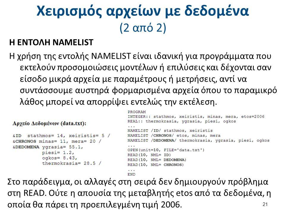 Χειρισμός αρχείων με δεδομένα (2 από 2) Η ΕΝΤΟΛΗ NAMELIST Η χρήση της εντολής NAMELIST είναι ιδανική για προγράμματα που εκτελούν προσομοιώσεις μοντέλων ή επιλύσεις και δέχονται σαν είσοδο μικρά αρχεία με παραμέτρους ή μετρήσεις, αντί να συντάσσουμε αυστηρά φορμαρισμένα αρχεία όπου το παραμικρό λάθος μπορεί να απορρίψει εντελώς την εκτέλεση.