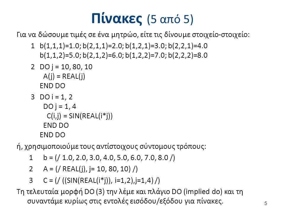 Πίνακες (5 από 5) Για να δώσουμε τιμές σε ένα μητρώο, είτε τις δίνουμε στοιχείο-στοιχείο: 1b(1,1,1)=1.0; b(2,1,1)=2.0; b(1,2,1)=3.0; b(2,2,1)=4.0 b(1,1,2)=5.0; b(2,1,2)=6.0; b(1,2,2)=7.0; b(2,2,2)=8.0 2DO j = 10, 80, 10 A(j) = REAL(j) END DO 3DO i = 1, 2 DO j = 1, 4 C(i,j) = SIN(REAL(i*j)) END DO END DO ή, χρησιμοποιούμε τους αντίστοιχους σύντομους τρόπους: 1b = (/ 1.0, 2.0, 3.0, 4.0, 5.0, 6.0, 7.0, 8.0 /) 2Α = (/ REAL(j), j= 10, 80, 10) /) 3C = (/ ((SIN(REAL(i*j)), i=1,2),j=1,4) /) Τη τελευταία μορφή DO (3) την λέμε και πλάγιο DO (implied do) και τη συναντάμε κυρίως στις εντολές εισόδου/εξόδου για πίνακες.