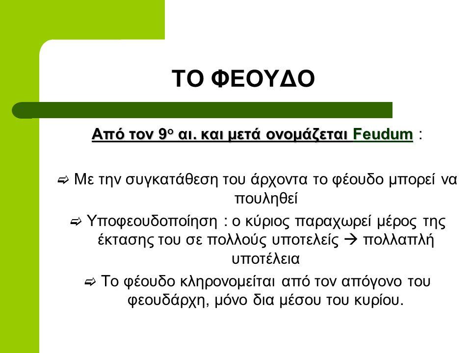 ΤΟ ΦΕΟΥΔΟ Από τον 9 ο αι. και μετά ονομάζεται Feudum Από τον 9 ο αι. και μετά ονομάζεται Feudum :  Με την συγκατάθεση του άρχοντα το φέουδο μπορεί να
