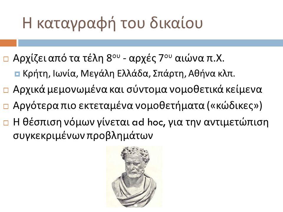 Η καταγραφή του δικαίου  Αρχίζει από τα τέλη 8 ου - αρχές 7 ου αιώνα π. Χ.  Κρήτη, Ιωνία, Μεγάλη Ελλάδα, Σπάρτη, Αθήνα κλπ.  Αρχικά μεμονωμένα και