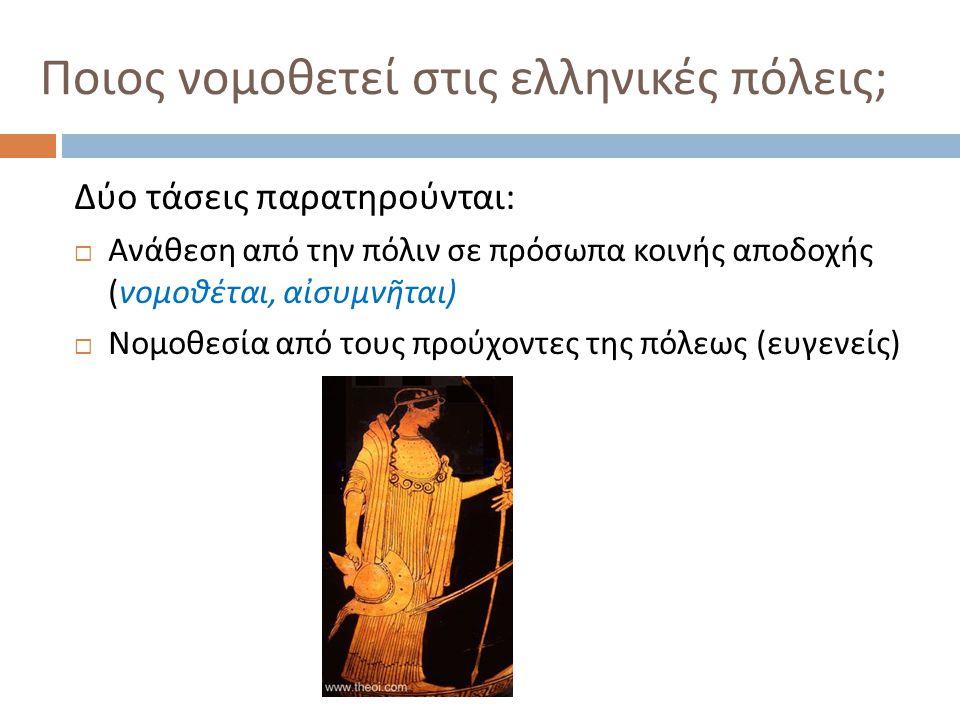 Ποιος νομοθετεί στις ελληνικές πόλεις ; Δύο τάσεις παρατηρούνται :  Ανάθεση από την πόλιν σε πρόσωπα κοινής αποδοχής ( νομοθέται, αἰσυμνῆται )  Νομο