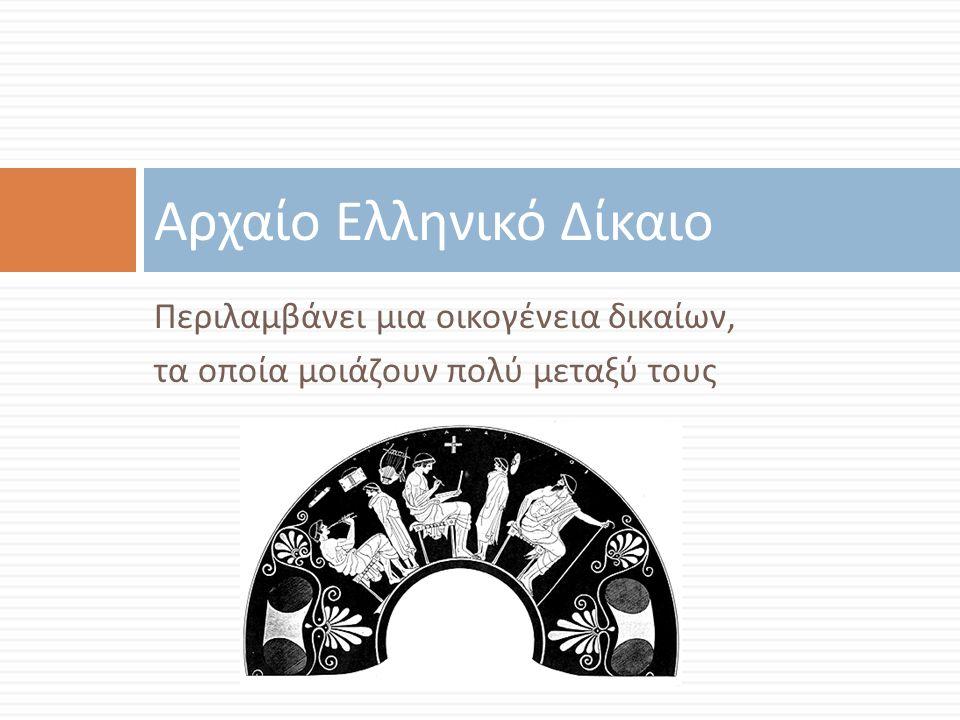 Περιλαμβάνει μια οικογένεια δικαίων, τα οποία μοιάζουν πολύ μεταξύ τους Αρχαίο Ελληνικό Δίκαιο