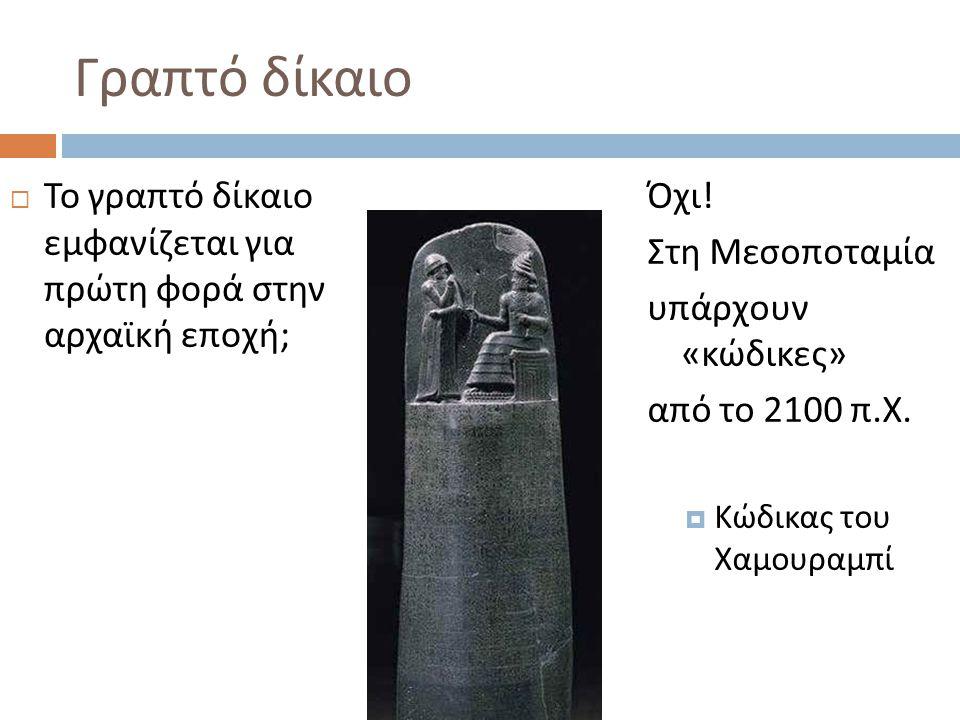 Γραπτό δίκαιο  Το γραπτό δίκαιο εμφανίζεται για πρώτη φορά στην αρχαϊκή εποχή ; Όχι ! Στη Μεσοποταμία υπάρχουν « κώδικες » από το 2100 π. Χ.  Κώδικα