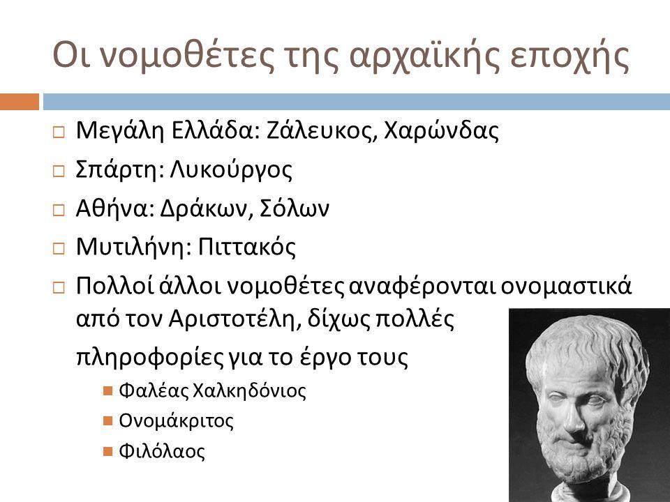 Οι νομοθέτες της αρχαϊκής εποχής  Μεγάλη Ελλάδα : Ζάλευκος, Χαρώνδας  Σπάρτη : Λυκούργος  Αθήνα : Δράκων, Σόλων  Μυτιλήνη : Πιττακός  Πολλοί άλλοι νομοθέτες αναφέρονται ονομαστικά από τον Αριστοτέλη, δίχως πολλές πληροφορίες για το έργο τους Φαλέας Χαλκηδόνιος Ονομάκριτος Φιλόλαος