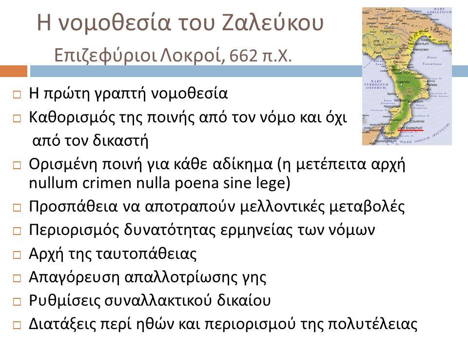 Η νομοθεσία του Ζαλεύκου Επιζεφύριοι Λοκροί, 662 π. Χ.  Η πρώτη γραπτή νομοθεσία  Καθορισμός της ποινής από τον νόμο και όχι από τον δικαστή  Ορισμ