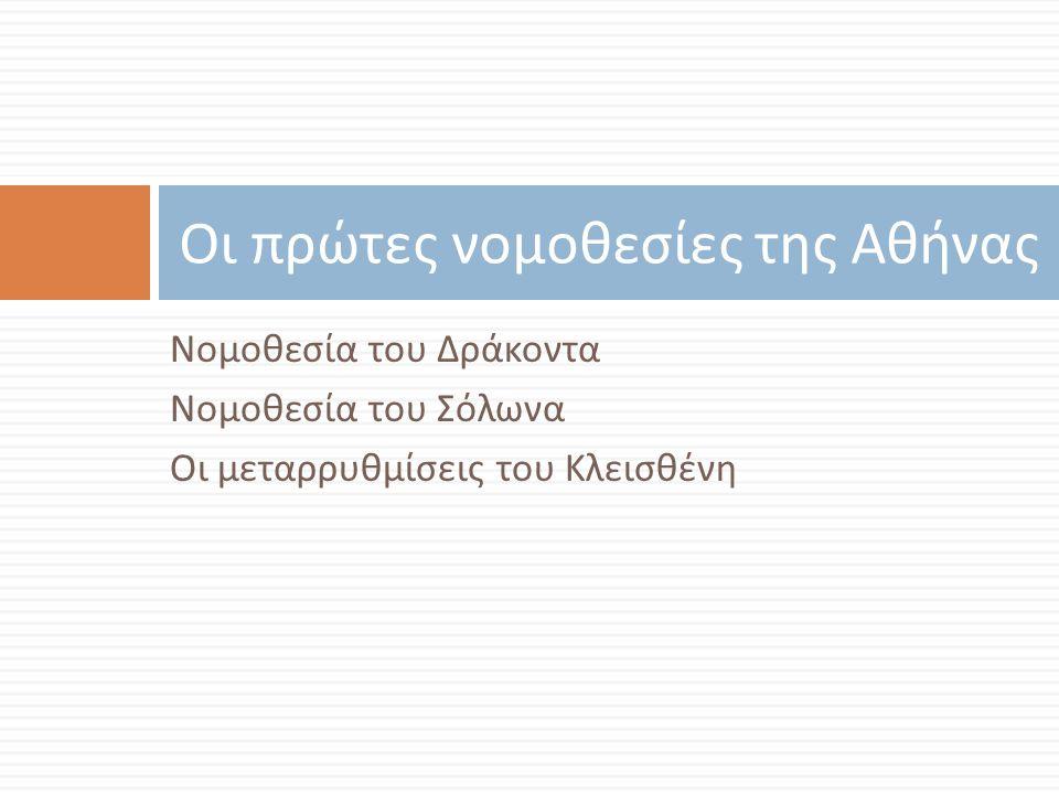 Νομοθεσία του Δράκοντα Νομοθεσία του Σόλωνα Οι μεταρρυθμίσεις του Κλεισθένη Οι πρώτες νομοθεσίες της Αθήνας
