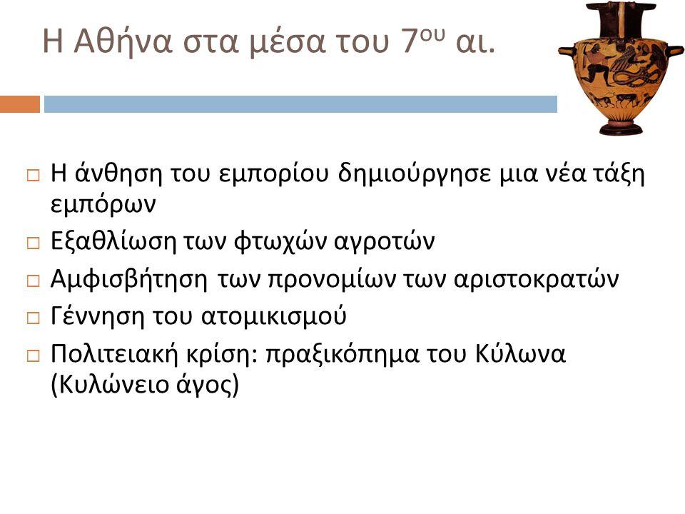 Η Αθήνα στα μέσα του 7 ου αι.  Η άνθηση του εμπορίου δημιούργησε μια νέα τάξη εμπόρων  Εξαθλίωση των φτωχών αγροτών  Αμφισβήτηση των προνομίων των
