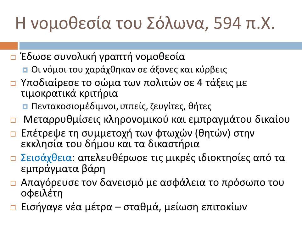 Η νομοθεσία του Σόλωνα, 594 π. Χ.  Έδωσε συνολική γραπτή νομοθεσία  Οι νόμοι του χαράχθηκαν σε άξονες και κύρβεις  Υποδιαίρεσε το σώμα των πολιτών