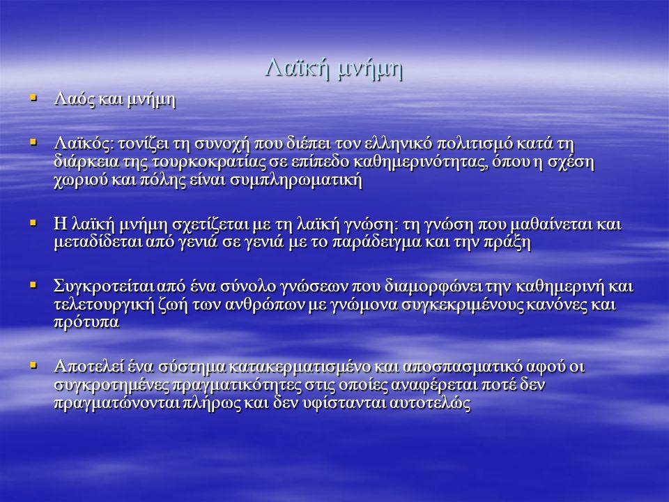 Λαϊκή μνήμη  Λαός και μνήμη  Λαϊκός: τονίζει τη συνοχή που διέπει τον ελληνικό πολιτισμό κατά τη διάρκεια της τουρκοκρατίας σε επίπεδο καθημερινότητας, όπου η σχέση χωριού και πόλης είναι συμπληρωματική  Η λαϊκή μνήμη σχετίζεται με τη λαϊκή γνώση: τη γνώση που μαθαίνεται και μεταδίδεται από γενιά σε γενιά με το παράδειγμα και την πράξη  Συγκροτείται από ένα σύνολο γνώσεων που διαμορφώνει την καθημερινή και τελετουργική ζωή των ανθρώπων με γνώμονα συγκεκριμένους κανόνες και πρότυπα  Αποτελεί ένα σύστημα κατακερματισμένο και αποσπασματικό αφού οι συγκροτημένες πραγματικότητες στις οποίες αναφέρεται ποτέ δεν πραγματώνονται πλήρως και δεν υφίστανται αυτοτελώς