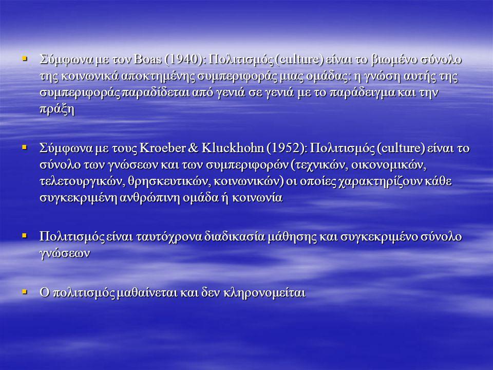  Σύμφωνα με τον Boas (1940): Πολιτισμός (culture) είναι το βιωμένο σύνολο της κοινωνικά αποκτημένης συμπεριφοράς μιας ομάδας: η γνώση αυτής της συμπεριφοράς παραδίδεται από γενιά σε γενιά με το παράδειγμα και την πράξη  Σύμφωνα με τους Kroeber & Kluckhohn (1952): Πολιτισμός (culture) είναι το σύνολο των γνώσεων και των συμπεριφορών (τεχνικών, οικονομικών, τελετουργικών, θρησκευτικών, κοινωνικών) οι οποίες χαρακτηρίζουν κάθε συγκεκριμένη ανθρώπινη ομάδα ή κοινωνία  Πολιτισμός είναι ταυτόχρονα διαδικασία μάθησης και συγκεκριμένο σύνολο γνώσεων  Ο πολιτισμός μαθαίνεται και δεν κληρονομείται