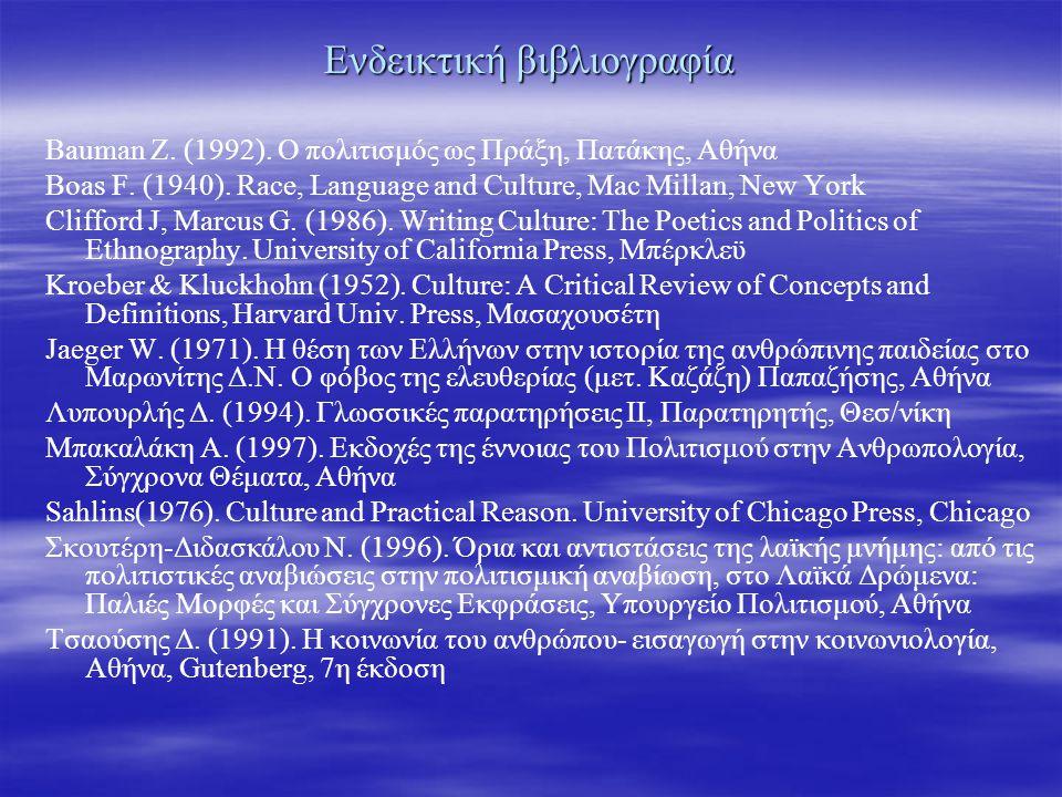 Ενδεικτική βιβλιογραφία Bauman Z. (1992). Ο πολιτισμός ως Πράξη, Πατάκης, Αθήνα Boas F.
