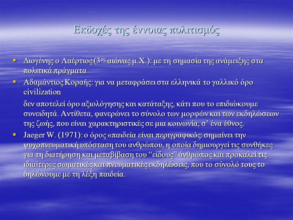 Εκδοχές της έννοιας πολιτισμός  Διογένης ο Λαέρτιος (3 ος αιώνας μ.Χ.): με τη σημασία της ανάμειξης στα πολιτικά πράγματα  Αδαμάντιος Κοραής: για να μεταφράσει στα ελληνικά το γαλλικό όρο civilization δεν αποτελεί όρο αξιολόγησης και κατάταξης, κάτι που το επιδιώκουμε συνειδητά.
