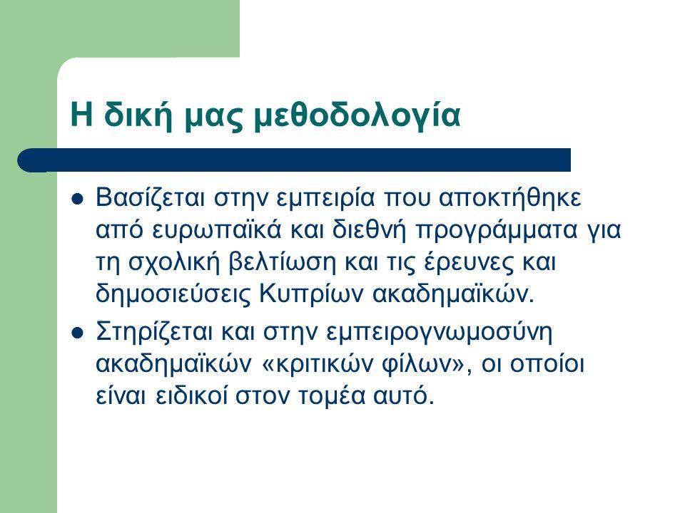 Η δική μας μεθοδολογία Βασίζεται στην εμπειρία που αποκτήθηκε από ευρωπαϊκά και διεθνή προγράμματα για τη σχολική βελτίωση και τις έρευνες και δημοσιεύσεις Κυπρίων ακαδημαϊκών.