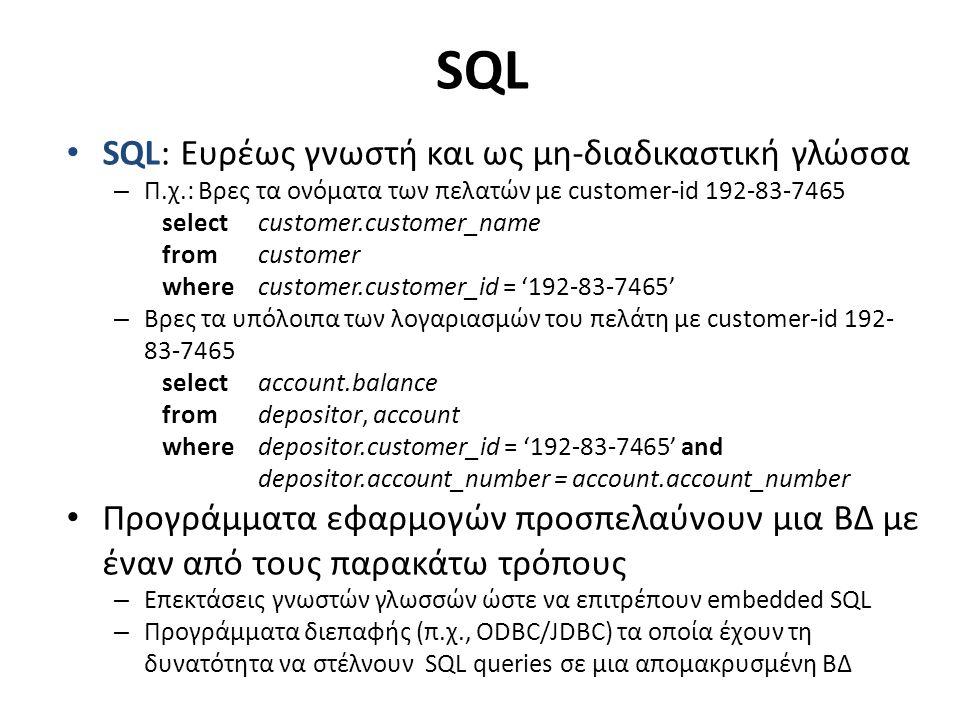 SQL SQL: Ευρέως γνωστή και ως μη-διαδικαστική γλώσσα – Π.χ.: Βρες τα ονόματα των πελατών με customer-id 192-83-7465 selectcustomer.customer_name fromcustomer wherecustomer.customer_id = '192-83-7465' – Βρες τα υπόλοιπα των λογαριασμών του πελάτη με customer-id 192- 83-7465 selectaccount.balance from depositor, account where depositor.customer_id = '192-83-7465' and depositor.account_number = account.account_number Προγράμματα εφαρμογών προσπελαύνουν μια ΒΔ με έναν από τους παρακάτω τρόπους – Επεκτάσεις γνωστών γλωσσών ώστε να επιτρέπουν embedded SQL – Προγράμματα διεπαφής (π.χ., ODBC/JDBC) τα οποία έχουν τη δυνατότητα να στέλνουν SQL queries σε μια απομακρυσμένη ΒΔ