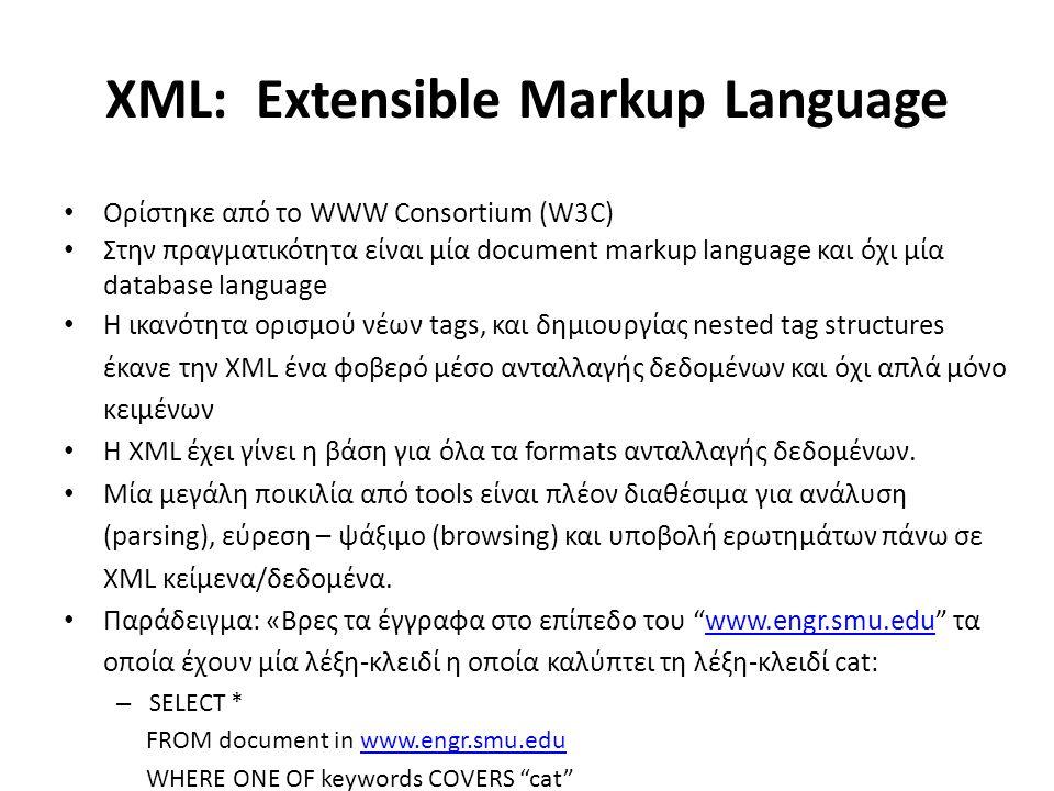 XML: Extensible Markup Language Ορίστηκε από το WWW Consortium (W3C) Στην πραγματικότητα είναι μία document markup language και όχι μία database language Η ικανότητα ορισμού νέων tags, και δημιουργίας nested tag structures έκανε την XML ένα φοβερό μέσο ανταλλαγής δεδομένων και όχι απλά μόνο κειμένων Η XML έχει γίνει η βάση για όλα τα formats ανταλλαγής δεδομένων.