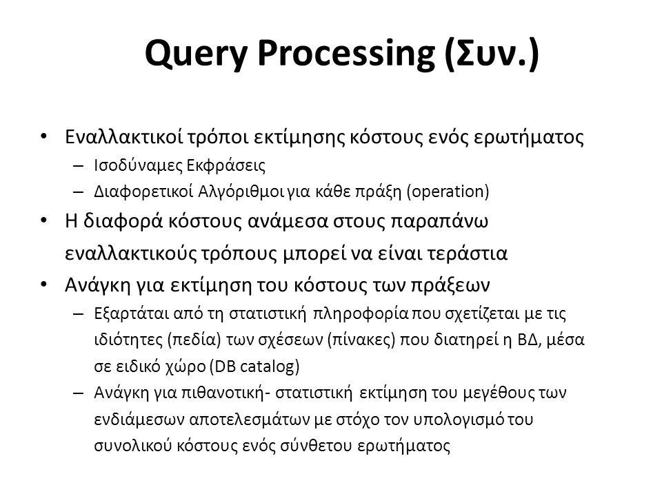 Query Processing (Συν.) Εναλλακτικοί τρόποι εκτίμησης κόστους ενός ερωτήματος – Ισοδύναμες Εκφράσεις – Διαφορετικοί Αλγόριθμοι για κάθε πράξη (operation) Η διαφορά κόστους ανάμεσα στους παραπάνω εναλλακτικούς τρόπους μπορεί να είναι τεράστια Ανάγκη για εκτίμηση του κόστους των πράξεων – Εξαρτάται από τη στατιστική πληροφορία που σχετίζεται με τις ιδιότητες (πεδία) των σχέσεων (πίνακες) που διατηρεί η ΒΔ, μέσα σε ειδικό χώρο (DB catalog) – Ανάγκη για πιθανοτική- στατιστική εκτίμηση του μεγέθους των ενδιάμεσων αποτελεσμάτων με στόχο τον υπολογισμό του συνολικού κόστους ενός σύνθετου ερωτήματος