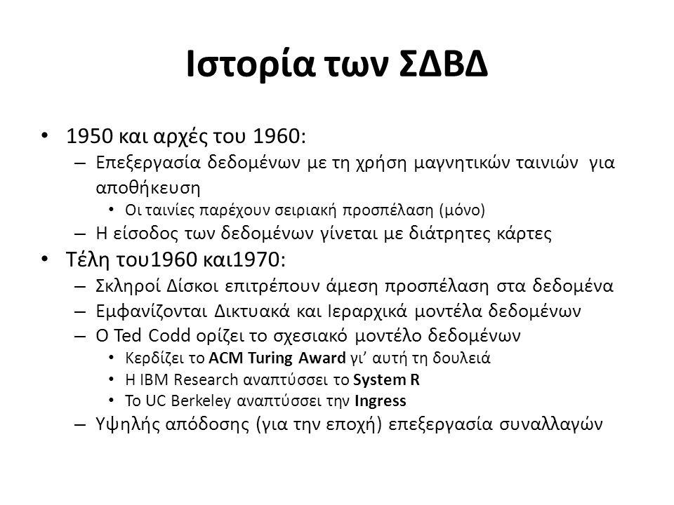 Ιστορία των ΣΔΒΔ 1950 και αρχές του 1960: – Επεξεργασία δεδομένων με τη χρήση μαγνητικών ταινιών για αποθήκευση Οι ταινίες παρέχουν σειριακή προσπέλαση (μόνο) – Η είσοδος των δεδομένων γίνεται με διάτρητες κάρτες Τέλη του1960 και1970: – Σκληροί Δίσκοι επιτρέπουν άμεση προσπέλαση στα δεδομένα – Εμφανίζονται Δικτυακά και Ιεραρχικά μοντέλα δεδομένων – Ο Ted Codd ορίζει το σχεσιακό μοντέλο δεδομένων Κερδίζει το ACM Turing Award γι' αυτή τη δουλειά Η IBM Research αναπτύσσει το System R Το UC Berkeley αναπτύσσει την Ingress – Υψηλής απόδοσης (για την εποχή) επεξεργασία συναλλαγών