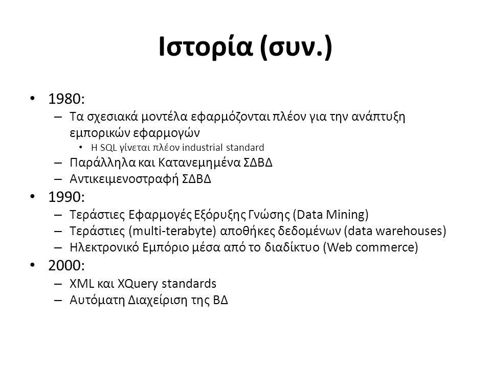 Ιστορία (συν.) 1980: – Τα σχεσιακά μοντέλα εφαρμόζονται πλέον για την ανάπτυξη εμπορικών εφαρμογών Η SQL γίνεται πλέον industrial standard – Παράλληλα και Κατανεμημένα ΣΔΒΔ – Αντικειμενοστραφή ΣΔΒΔ 1990: – Τεράστιες Εφαρμογές Εξόρυξης Γνώσης (Data Mining) – Τεράστιες (multi-terabyte) αποθήκες δεδομένων (data warehouses) – Ηλεκτρονικό Εμπόριο μέσα από το διαδίκτυο (Web commerce) 2000: – XML και XQuery standards – Αυτόματη Διαχείριση της ΒΔ