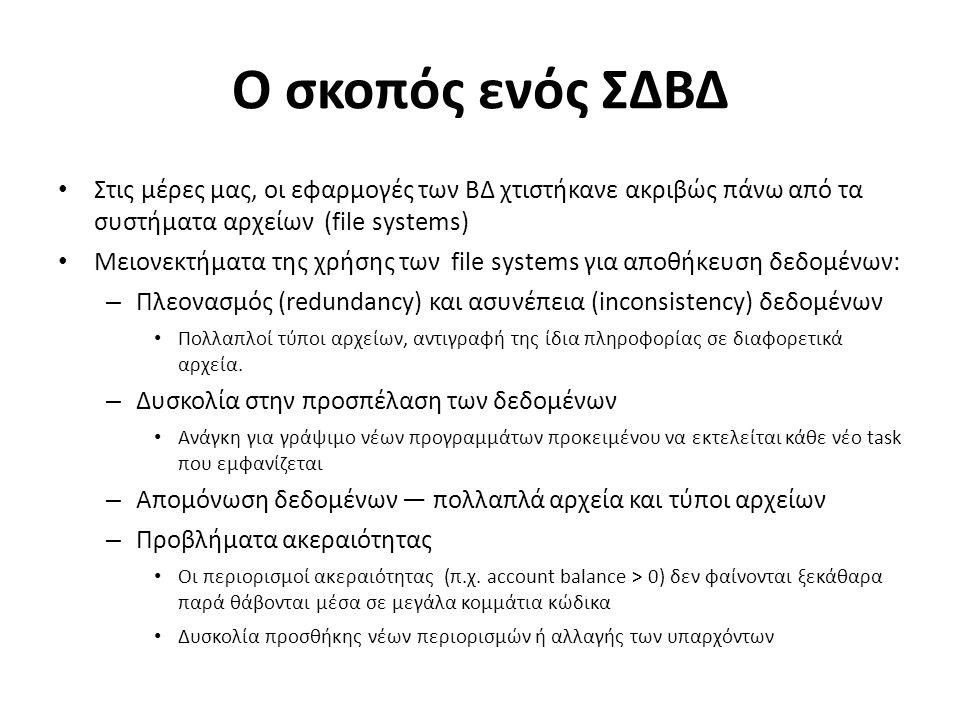 Ο σκοπός ενός ΣΔΒΔ (Συν.) Μειονεκτήματα από τη χρήση file systems (συν.) – Ατομικότητα στις ενημερώσεις Σφάλματα (failures) μπορεί να αφήσουν τη ΒΔ σε ασυνεπή κατάσταση με τις ενημερώσεις να έχουν ολοκληρωθεί εν μέρει π.χ.: η μεταφορά κεφαλαίου από έναν λογαριασμό στον άλλον θα πρέπει είτε να ολοκληρωθεί είτε να ακυρωθεί τελείως – Ταυτόχρονη εκτέλεση από πολλούς χρήστες Η ταυτόχρονη εκτέλεση είναι αναγκαία προκειμένου να αυξηθεί η απόδοση του συστήματος Η μη ελεγχόμενη όμως ταυτόχρονη προσπέλαση δεδομένων μπορεί να οδηγήσει σε ασυνέπεια – π.χ.: 2 άνθρωποι διαβάζουν το ίδιο υπόλοιπο (balance) και το ενημερώνουν ταυτόχρονα την ίδια στιγμή – Προβλήματα ασφάλειας Είναι δύσκολο να παρέχουμε σε έναν χρήστη προσπέλαση σε μερικά και όχι σε όλα τα δεδομένα Τα ΣΔΒΔ προσφέρουν λύσεις σε όλα τα προαναφερθέντα προβλήματα