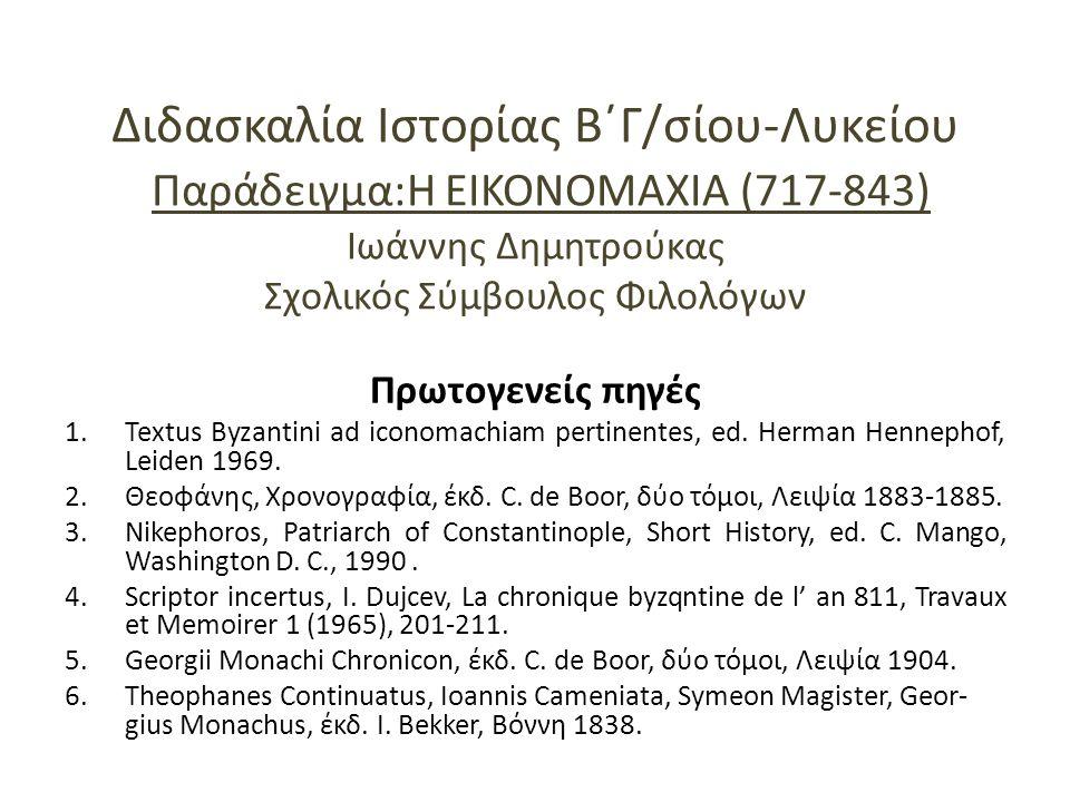 Διδασκαλία Ιστορίας Β΄Γ/σίου-Λυκείου Παράδειγμα:Η ΕΙΚΟΝΟΜΑΧΙΑ (717-843) Ιωάννης Δημητρούκας Σχολικός Σύμβουλος Φιλολόγων Πρωτογενείς πηγές 1.Textus Byzantini ad iconomachiam pertinentes, ed.