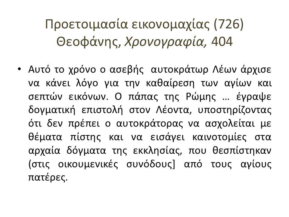 Προετοιμασία εικονομαχίας (726) Θεοφάνης, Χρονογραφία, 404 Αυτό το χρόνο ο ασεβής αυτοκράτωρ Λέων άρχισε να κάνει λόγο για την καθαίρεση των αγίων και