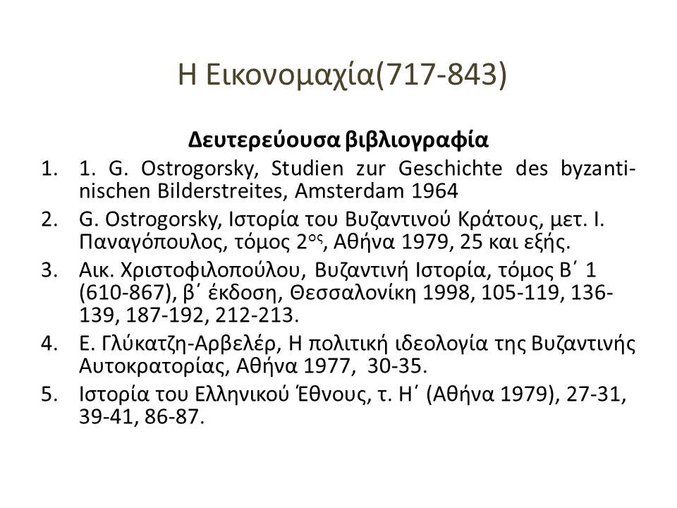 Η Εικονομαχία(717-843) Δευτερεύουσα βιβλιογραφία 1.1. G. Ostrogorsky, Studien zur Geschichte des byzanti- nischen Bilderstreites, Amsterdam 1964 2.G.