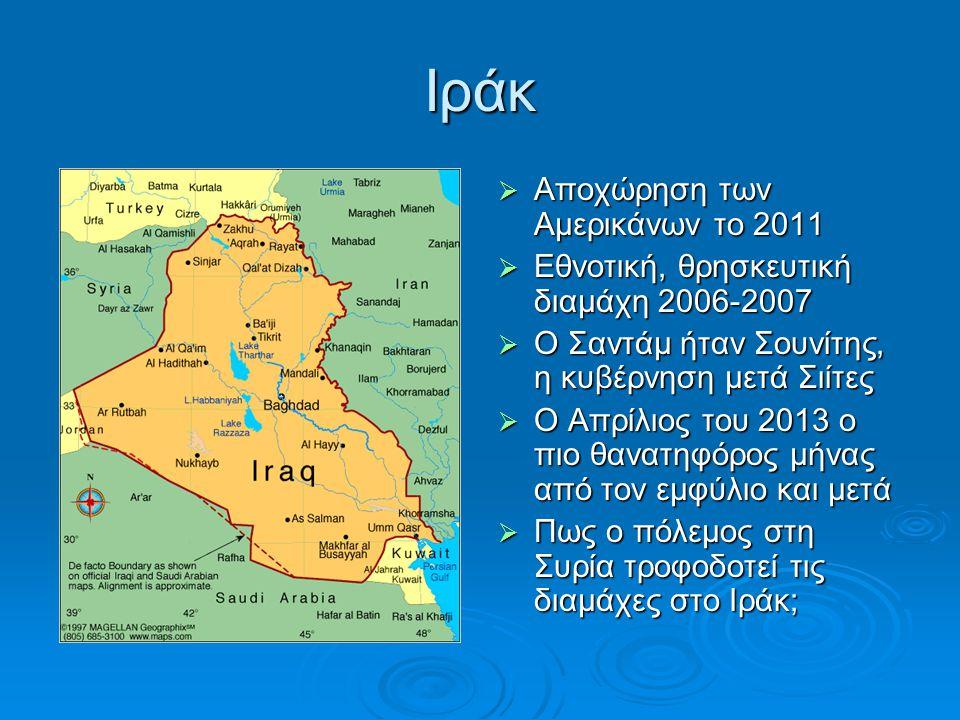 Ιράκ  Αποχώρηση των Αμερικάνων το 2011  Εθνοτική, θρησκευτική διαμάχη 2006-2007  Ο Σαντάμ ήταν Σουνίτης, η κυβέρνηση μετά Σιίτες  Ο Απρίλιος του 2013 ο πιο θανατηφόρος μήνας από τον εμφύλιο και μετά  Πως ο πόλεμος στη Συρία τροφοδοτεί τις διαμάχες στο Ιράκ;