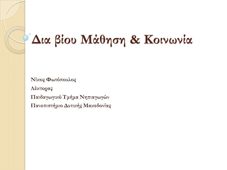 Δια βίου Μάθηση & Κοινωνία Νίκος Φωτόπουλος Λέκτορας Παιδαγωγικό Τμήμα Νηπιαγωγών Πανεπιστήμιο Δυτικής Μακεδονίας